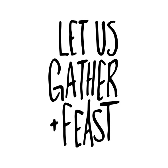 Let Us Gather & Feast  |  Gather & Feast