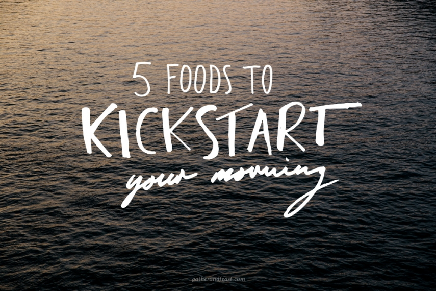 5+Foods+to+Kickstart+your+Morning%21++%7C++Gather+%26+Feast